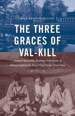 The Three Graces of Val-Kill: Eleanor Roosevelt, Marion Dickerman, and Nancy Cook in the Place They Made Their Own (Hardback)