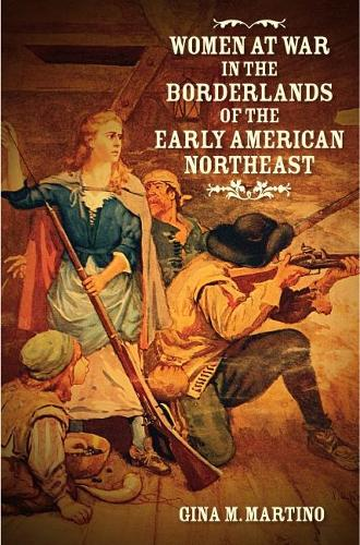 Women at War in the Borderlands of the Early American Northeast - The David J. Weber Series in the New Borderlands History (Hardback)