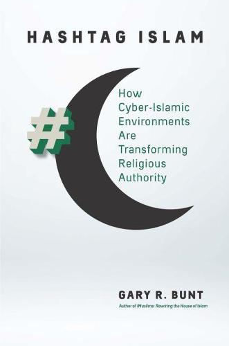 Hashtag Islam: How Cyber-Islamic Environments Are Transforming Religious Authority - Islamic Civilization and Muslim Networks (Paperback)