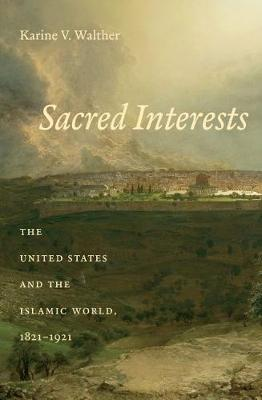 Sacred Interests: The United States and the Islamic World, 1821-1921 (Paperback)