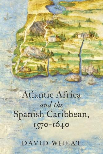 Atlantic Africa and the Spanish Caribbean, 1570-1640 - Published by the Omohundro Institute of Early American History and Culture and the University of North Carolina Press (Paperback)