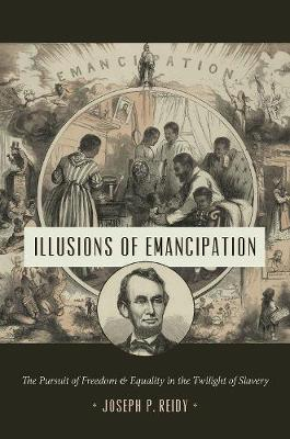 Illusions of Emancipation: The Pursuit of Freedom and Equality in the Twilight of Slavery - Littlefield History of the Civil War Era (Hardback)