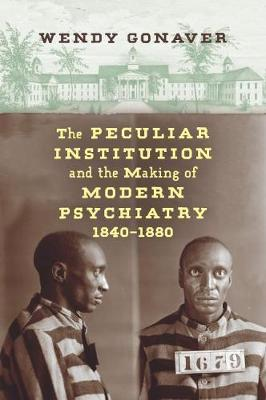 The Peculiar Institution and the Making of Modern Psychiatry, 1840-1880 (Hardback)