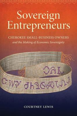 Sovereign Entrepreneurs: Cherokee Small-Business Owners and the Making of Economic Sovereignty - Critical Indigeneities (Hardback)