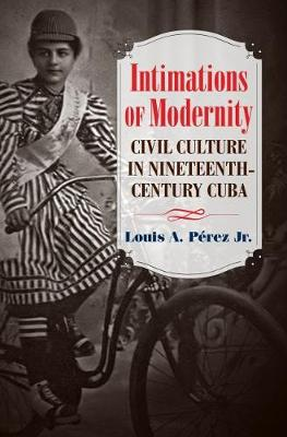 Intimations of Modernity: Civil Culture in Nineteenth-Century Cuba - The Steven and Janice Brose Lectures in the Civil War Era (Paperback)