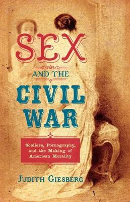 Sex and the Civil War: Soldiers, Pornography, and the Making of American Morality - The Steven and Janice Brose Lectures in the Civil War Era (Paperback)