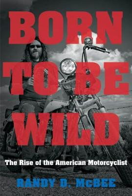Born to Be Wild: The Rise of the American Motorcyclist (Paperback)
