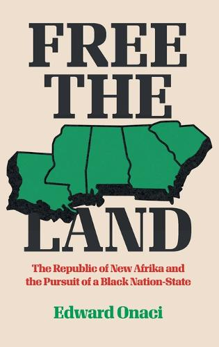 Free the Land: The Republic of New Afrika and the Pursuit of a Black Nation-State - Justice, Power and Politics (Hardback)