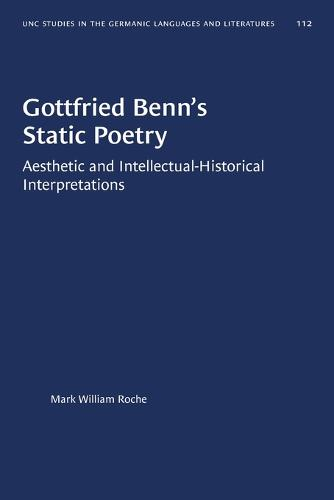 Gottfried Benn's Static Poetry: Aesthetic and Intellectual-Historical Interpretations - University of North Carolina Studies in Germanic Languages and Literature (Paperback)