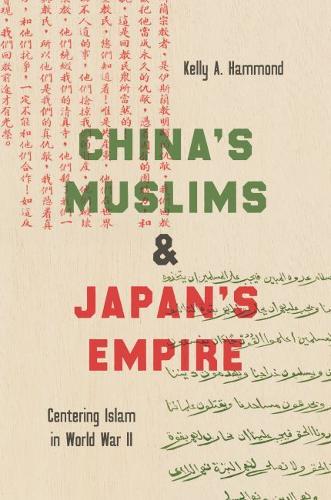 China's Muslims and Japan's Empire: Centering Islam in World War II - Islamic Civilization and Muslim Networks (Hardback)