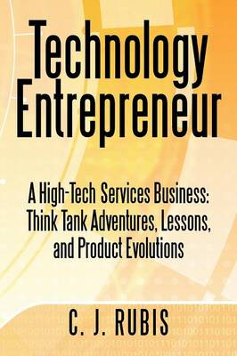 Technology Entrepreneur: A High-Tech Services Business: Think Tank Adventures, Lessons, and Product Evolutions (Paperback)