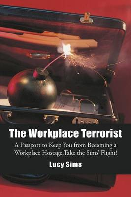 The Workplace Terrorist: A Passport to Keep You from Becoming a Workplace Hostage. Take the Sims' Flight (Paperback)