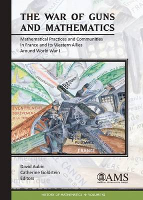 The War of Guns and Mathematics: Mathematical Practices and Communities in France and Its Western Allies around World War I - History of Mathematics (Hardback)