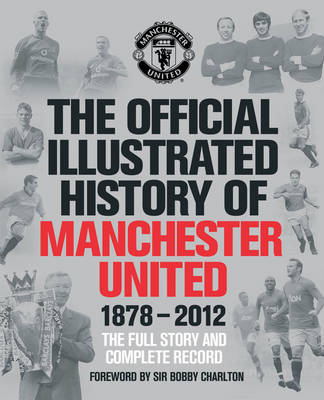 The Official Illustrated History of Manchester United 1878-2012: The Full Story and Complete Record - MUFC (Hardback)