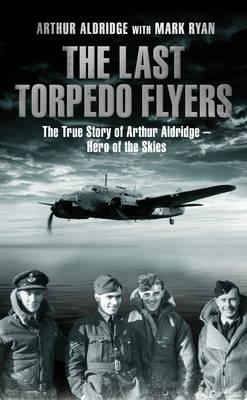 The Last Torpedo Flyers: The True Story of Arthur Aldridge, Hero of the Skies (Hardback)