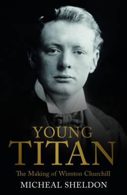 Young Titan: The Making Of Winston Churchill (Hardback)