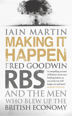 Making It Happen: Fred Goodwin, RBS and the men who blew up the British economy (Hardback)