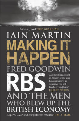 Making It Happen: Fred Goodwin, RBS and the men who blew up the British economy (Paperback)