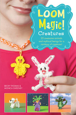 Loom Magic! Creatures: 25 Awesome Animals and Mythical Beings for a Rainbow of Critters (Paperback)