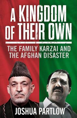 A Kingdom of Their Own: The Family Karzai and the Afghan Disaster (Hardback)