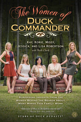 The Women of Duck Commander: Surprising Insights from the Women behind the Beards about what Makes this Family Work (Hardback)