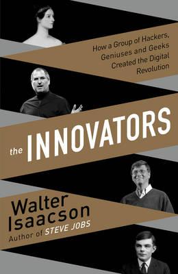 Innovators: How a Group of Inventors, Hackers, Geniuses and Geeks Created the Digital Revolution (Hardback)