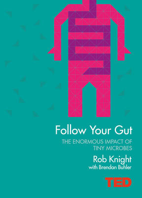 Follow Your Gut: How the Bacteria in Your Stomach Steer Your Health, Mood and More - TED (Hardback)