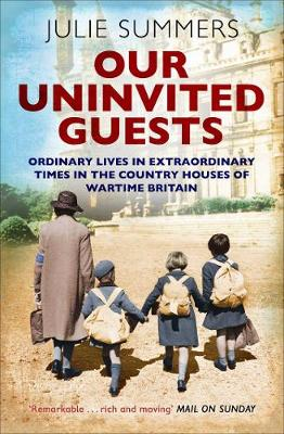 Our Uninvited Guests: Ordinary Lives in Extraordinary Times in the Country Houses of Wartime Britain (Paperback)