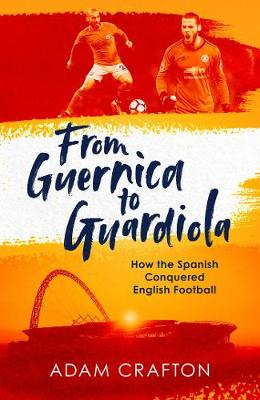 From Guernica to Guardiola: How the Spanish Conquered English Football (Hardback)