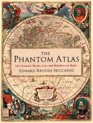 The Phantom Atlas: The Greatest Myths, Lies and Blunders on Maps (Hardback)