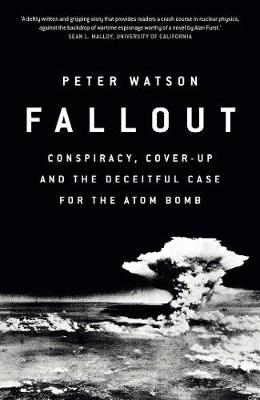 Fallout: Conspiracy, Cover-Up and the Deceitful Case for the Atom Bomb (Hardback)