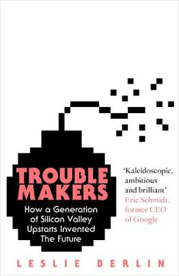 Troublemakers: How a Generation of Silicon Valley Upstarts Invented the Future (Hardback)