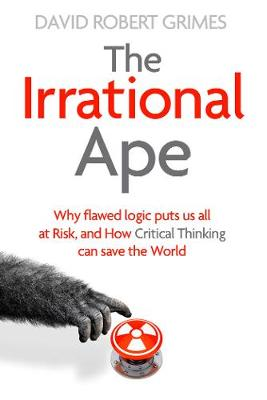 The Irrational Ape: Why Flawed Logic Puts us all at Risk and How Critical Thinking Can Save the World (Hardback)