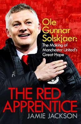 The Red Apprentice: Ole Gunnar Solskjaer: The Making of Manchester United's Great Hope (Hardback)