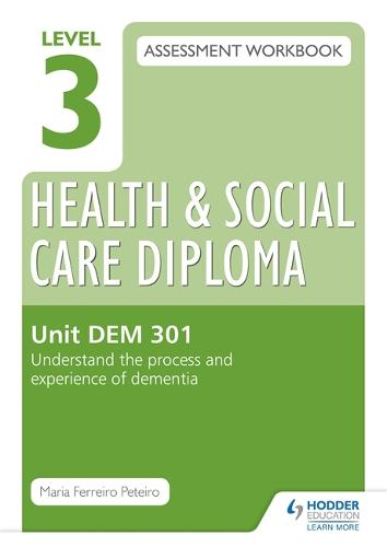 Level 3 Health & Social Care Diploma DEM 301 Assessment Workbook: Understand the process and experience of dementia (Paperback)