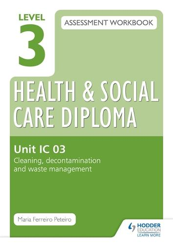Level 3 Health & Social Care Diploma IC 03 Assessment Workbook: Cleaning, decontamination and waste management (Paperback)