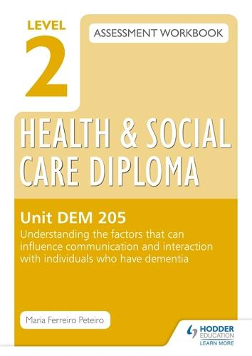 Level 2 Health & Social Care Diploma DEM 205 Assessment Workbook: Understand the factors that can influence communication and interaction with individuals who have dementia (Paperback)