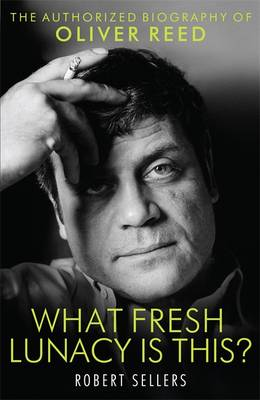 What Fresh Lunacy is This?: The Authorised Biography of Oliver Reed (Hardback)
