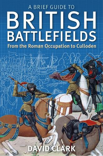 A Brief Guide To British Battlefields: From the Roman Occupation to Culloden - Brief Histories (Paperback)