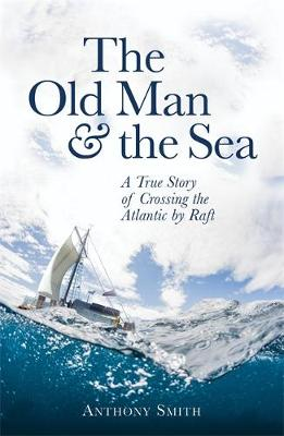 The Old Man and the Sea: A True Story of Crossing the Atlantic by Raft (Hardback)