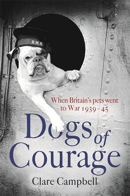 Dogs of Courage: When Britain's Pets Went to War 1939-45 (Hardback)