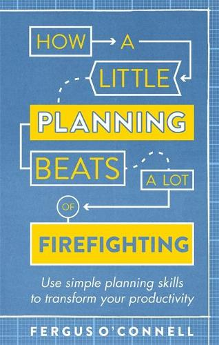 How a Little Planning Beats a Lot of Firefighting: Use simple planning skills to transform your productivity (Paperback)