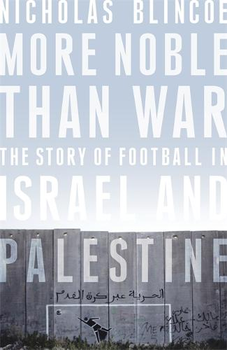 More Noble Than War: The Story of Football in Israel and Palestine (Hardback)