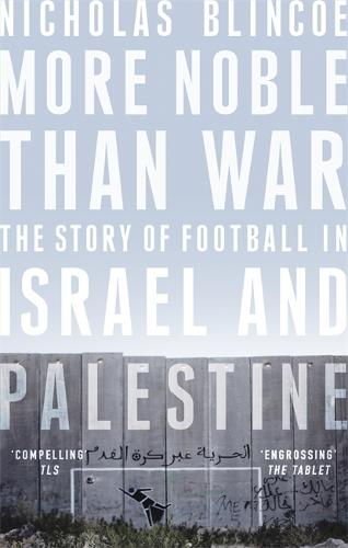 More Noble Than War: The Story of Football in Israel and Palestine (Paperback)