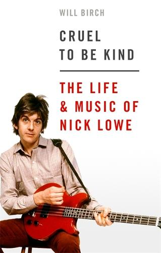 Cruel To Be Kind: The Life and Music of Nick Lowe (Hardback)
