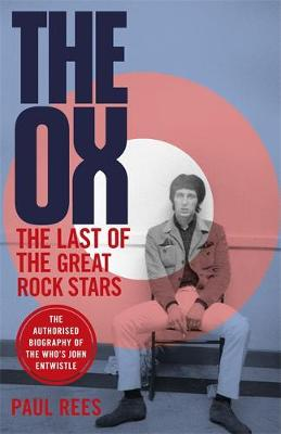The Ox: The Last of the Great Rock Stars: The Authorised Biography of The Who's John Entwistle (Hardback)
