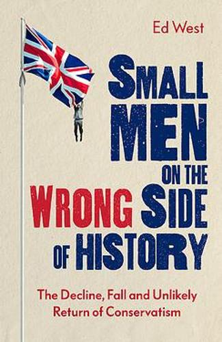 Small Men on the Wrong Side of History: The Decline, Fall and Unlikely Return of Conservatism (Hardback)