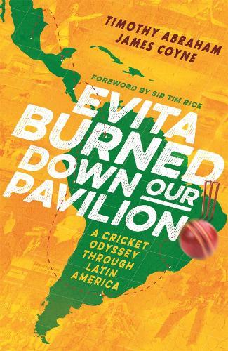 Evita Burned Down Our Pavilion: A Cricket Odyssey through Latin America (Hardback)