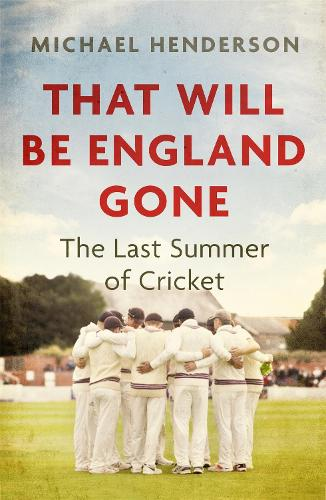 That Will Be England Gone: The Last Summer of Cricket (Hardback)