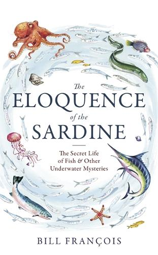 The Eloquence of the Sardine: The Secret Life of Fish & Other Underwater Mysteries (Hardback)